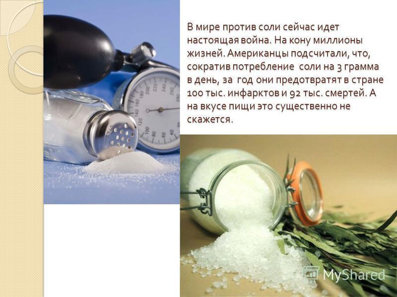 В мире против соли сейчас идет настоящая война. На кону миллионы жизней. Американцы подсчитали, что, сократив потребление соли на 3 грамма в день, за год они предотвратят в стране 100 тыс. инфарктов и 92 тыс. смертей. А на вкусе пищи это существенно