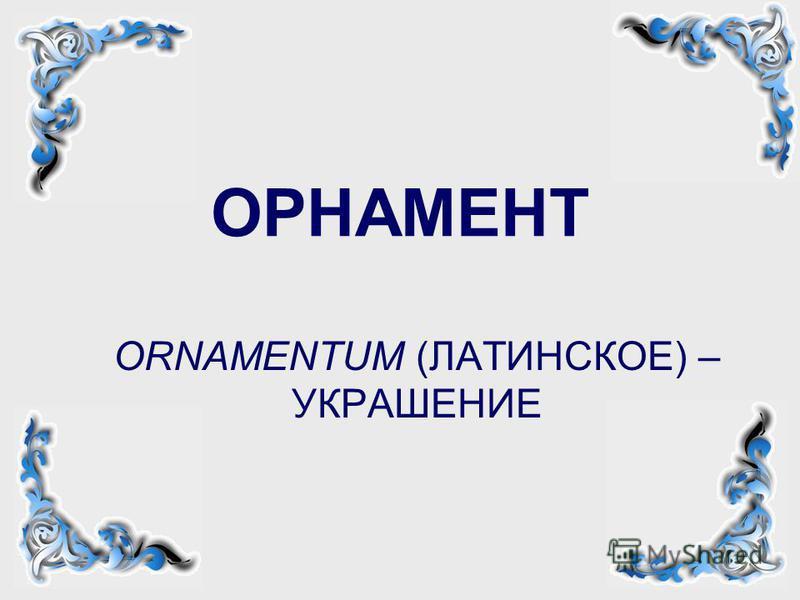ОРНАМЕНТ ОRNAMENTUM (ЛАТИНСКОЕ) – УКРАШЕНИЕ