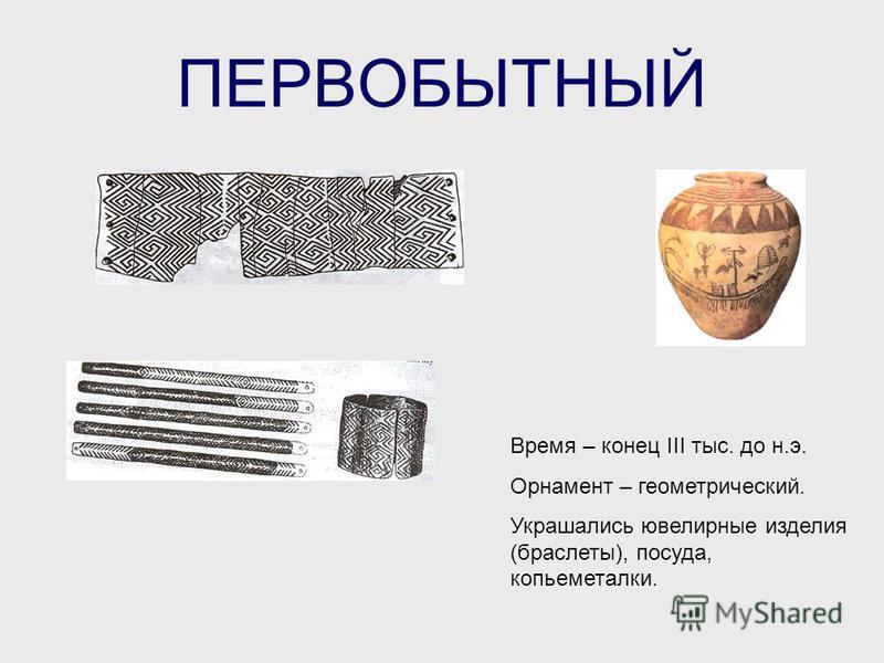 ПЕРВОБЫТНЫЙ Время – конец III тыс. до н.э. Орнамент – геометрический. Украшались ювелирные изделия (браслеты), посуда, копьеметалки.