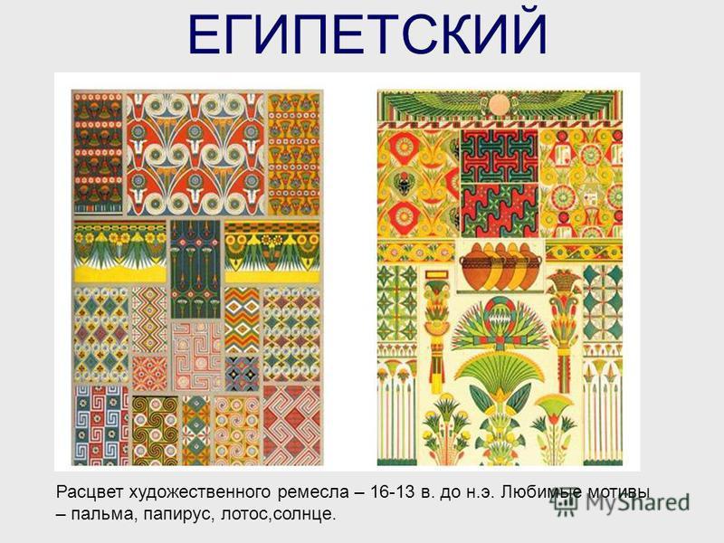 ЕГИПЕТСКИЙ Расцвет художественного ремесла – 16-13 в. до н.э. Любимые мотивы – пальма, папирус, лотос,солнце.