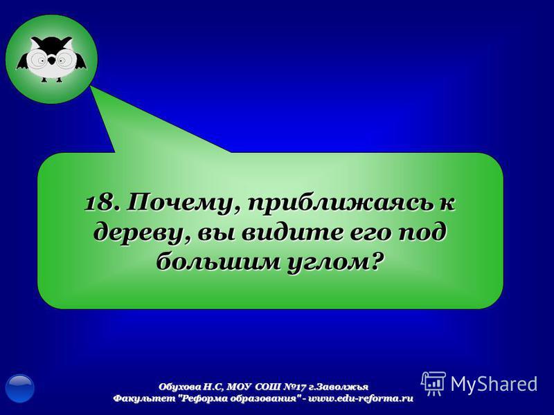 Обухова Н.С, МОУ СОШ 17 г.Заволжья Факультет Реформа образования - www.edu-reforma.ru 18. Почему, приближаясь к дереву, вы видите его под большим углом?
