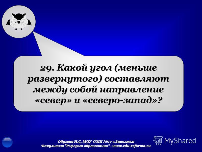 Обухова Н.С, МОУ СОШ 17 г.Заволжья Факультет Реформа образования - www.edu-reforma.ru 29. Какой угол (меньше развернутого) составляют между собой направление «север» и «северо-запад»?