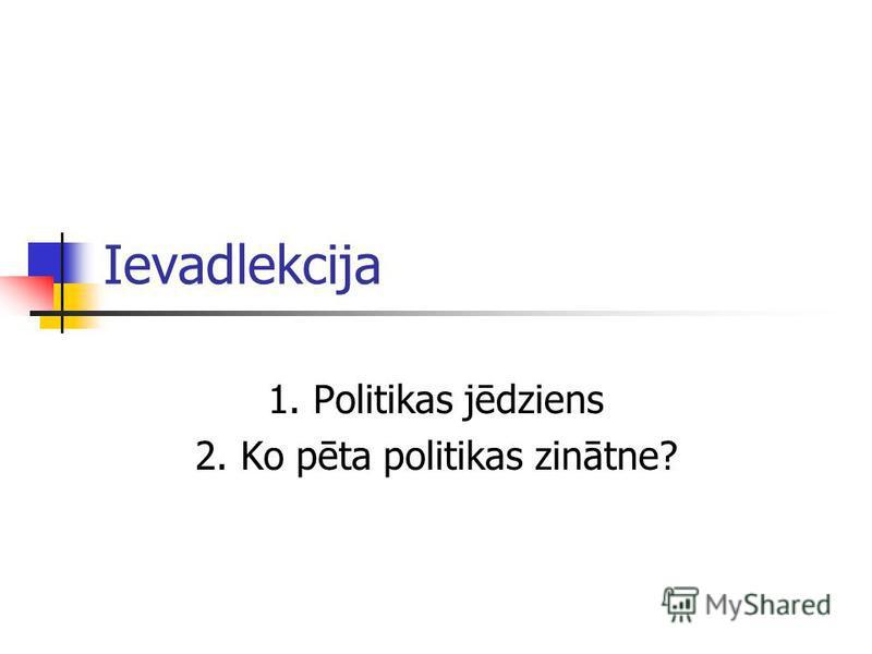 Ievadlekcija 1. Politikas jēdziens 2. Ko pēta politikas zinātne?