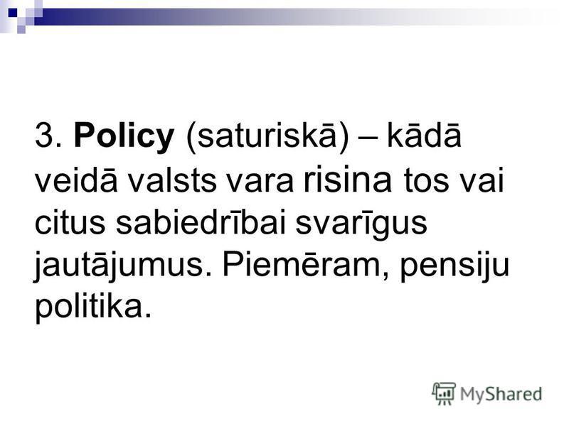 3. Policy (saturiskā) – kādā veidā valsts vara risina tos vai citus sabiedrībai svarīgus jautājumus. Piemēram, pensiju politika.