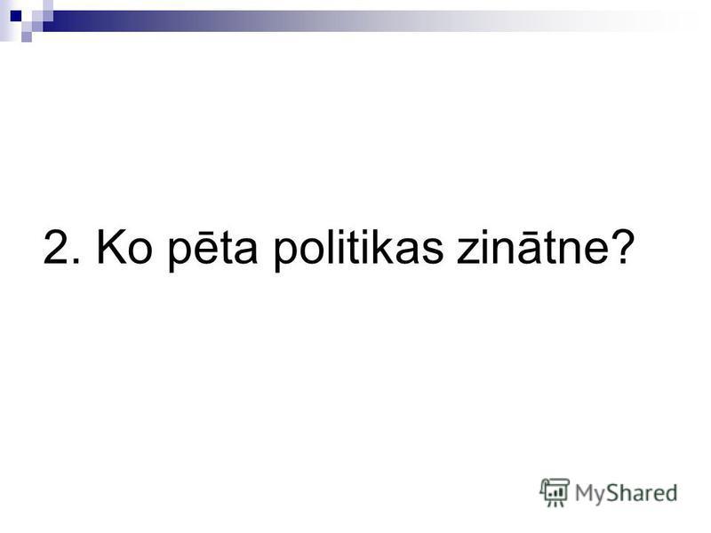2. Ko pēta politikas zinātne?