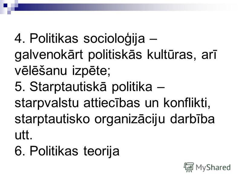 4. Politikas socioloģija – galvenokārt politiskās kultūras, arī vēlēšanu izpēte; 5. Starptautiskā politika – starpvalstu attiecības un konflikti, starptautisko organizāciju darbība utt. 6. Politikas teorija