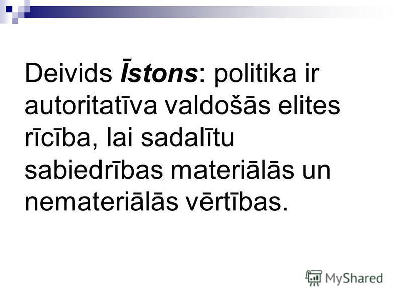 Deivids Īstons: politika ir autoritatīva valdošās elites rīcība, lai sadalītu sabiedrības materiālās un nemateriālās vērtības.