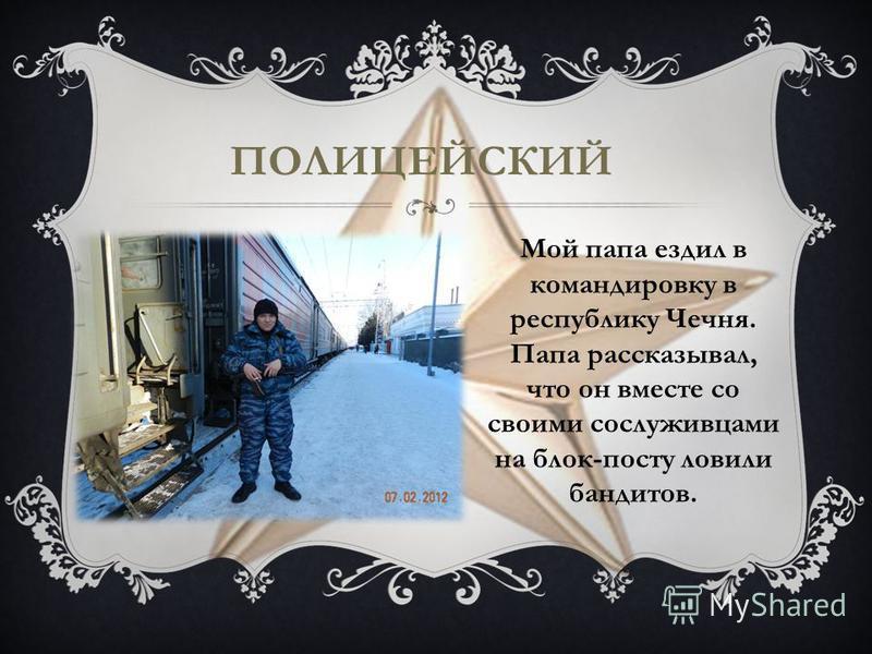 ПОЛИЦЕЙСКИЙ Мой папа ездил в командировку в республику Чечня. Папа рассказывал, что он вместе со своими сослуживцами на блок-посту ловили бандитов.