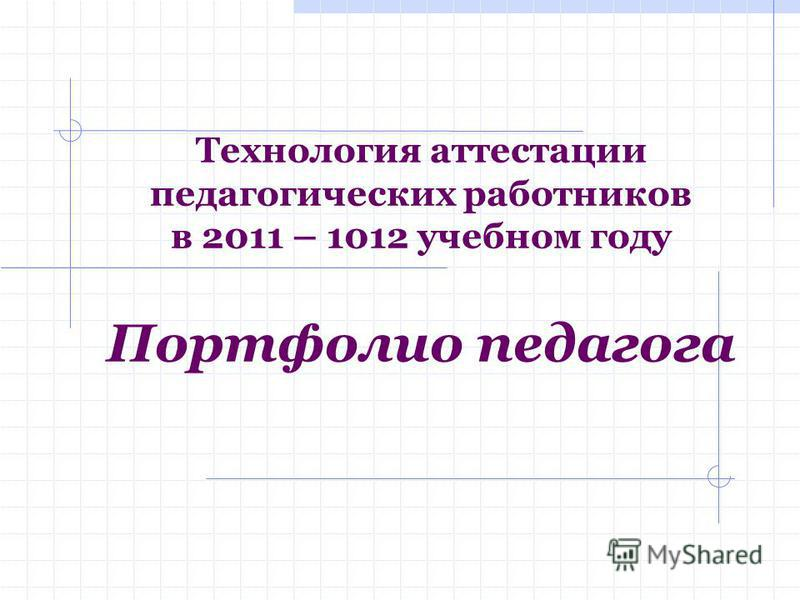 Технология аттестации педагогических работников в 2011 – 1012 учебном году Портфолио педагога