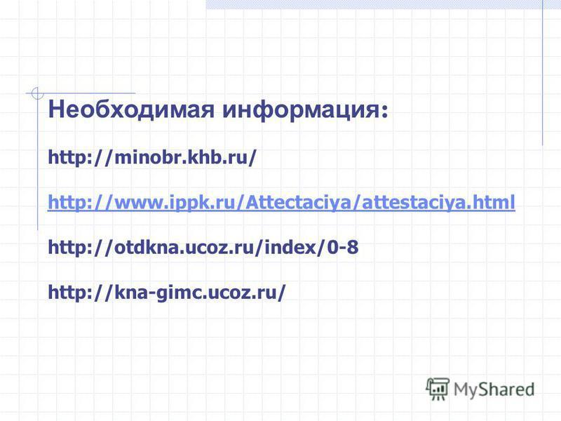 Необходимая информация : http://minobr.khb.ru/ http://www.ippk.ru/Attectaciya/attestaciya.html http://otdkna.ucoz.ru/index/0-8 http://kna-gimc.ucoz.ru/