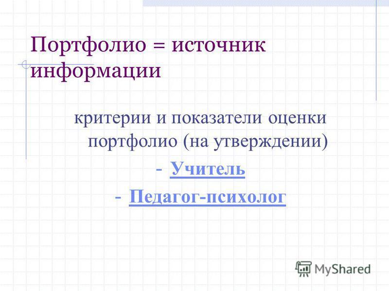 Портфолио = источник информации критерии и показатели оценки портфолио (на утверждении) - Учитель Учитель - Педагог-психолог Педагог-психолог