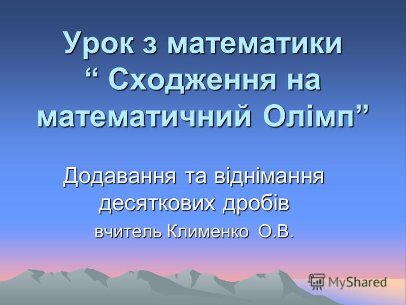 Урок з математики Сходження на математичний Олімп Додавання та віднімання десяткових дробів вчитель Клименко О.В.