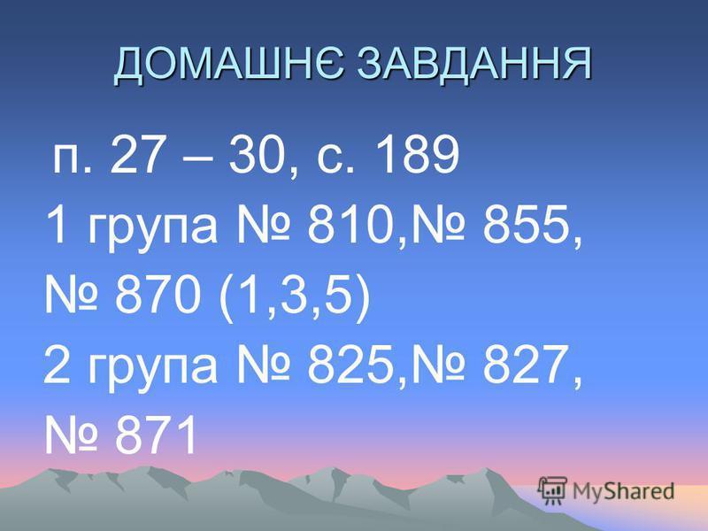 ДОМАШНЄ ЗАВДАННЯ п. 27 – 30, с. 189 1 група 810, 855, 870 (1,3,5) 2 група 825, 827, 871