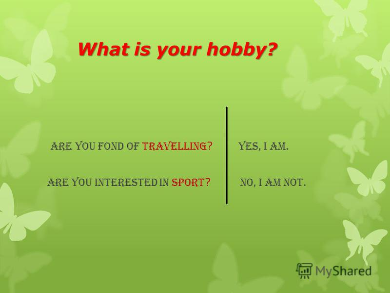 What is your hobby? What is your hobby? Are you fond of travelling ? Yes, I am. Are you interested in sport ? No, I am not.