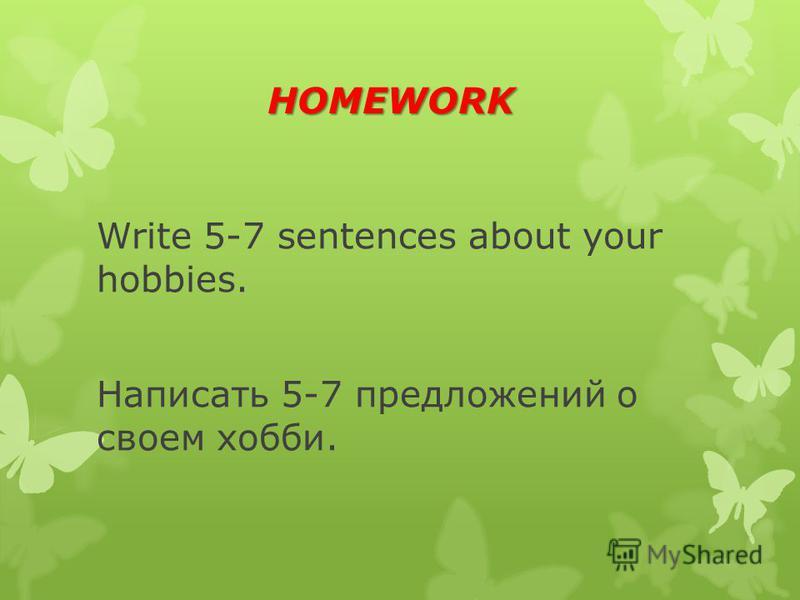 HOMEWORK HOMEWORK Write 5-7 sentences about your hobbies. Написать 5-7 предложений о своем хобби.
