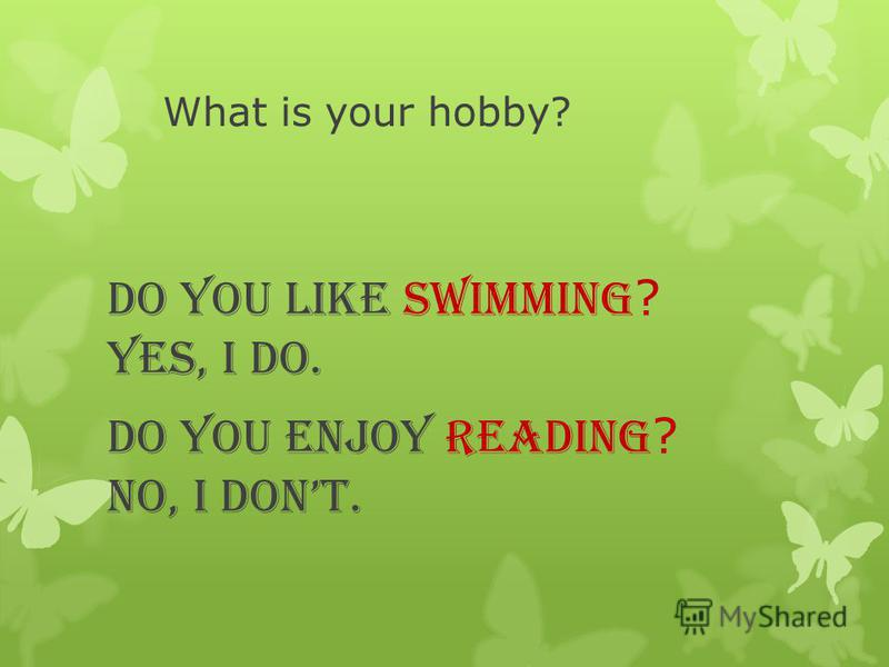 What is your hobby? Do you like swimming ? Yes, I do. Do you enjoy reading ? No, I dont.