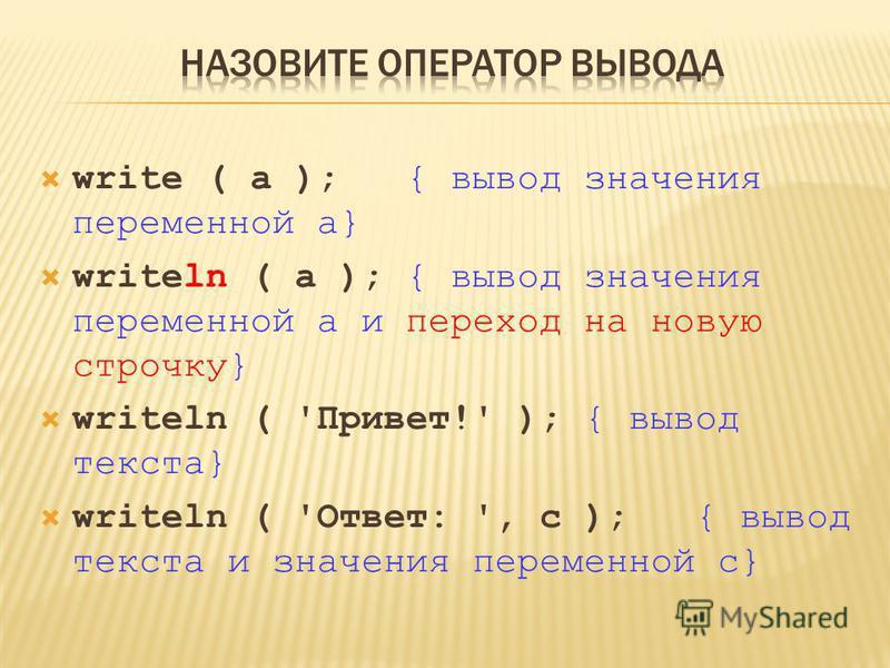 write ( a ); { вывод значения переменной a} writeln ( a ); { вывод значения переменной a и переход на новую строчку} writeln ( 'Привет!' ); { вывод текста} writeln ( 'Ответ: ', c ); { вывод текста и значения переменной c}