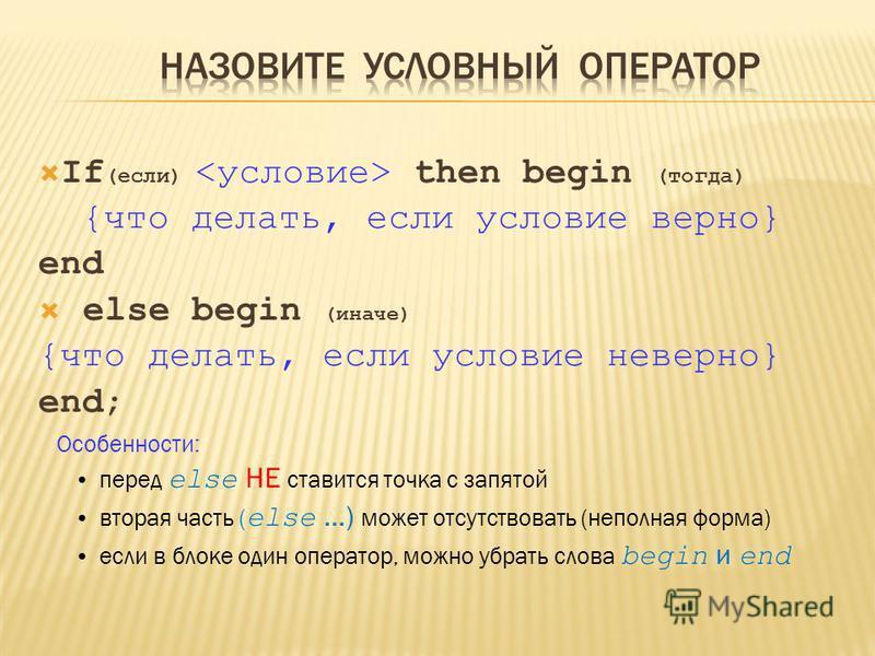 If (если) then begin (тогда) {что делать, если условие верно} end else begin (иначе) {что делать, если условие неверно} end; Особенности: перед else НЕ ставится точка с запятой вторая часть ( else …) может отсутствовать (неполная форма) если в блоке