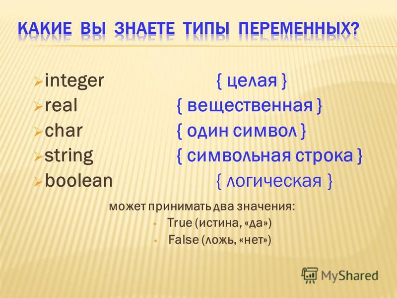 integer{ целая } real{ вещественная } char{ один символ } string{ символьная строка } boolean { логическая } может принимать два значения: True (истина, «да») False (ложь, «нет»)