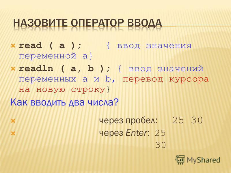 read ( a ); { ввод значения переменной a} readln ( a, b ); { ввод значений переменных a и b, перевод курсора на новую строку} Как вводить два числа? через пробел: 25 30 через Enter: 25 30