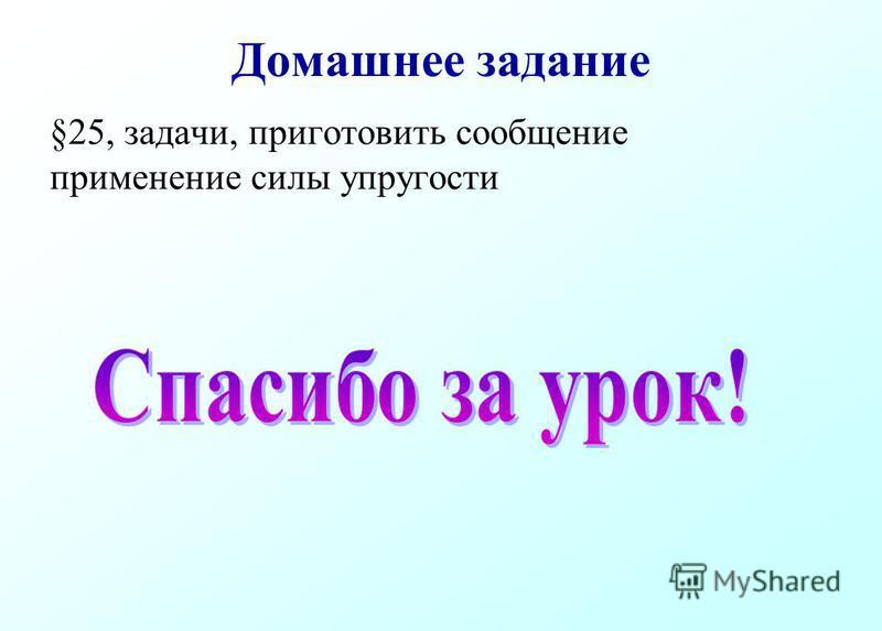 Домашнее задание §25, задачи, приготовить сообщение применение силы упругости