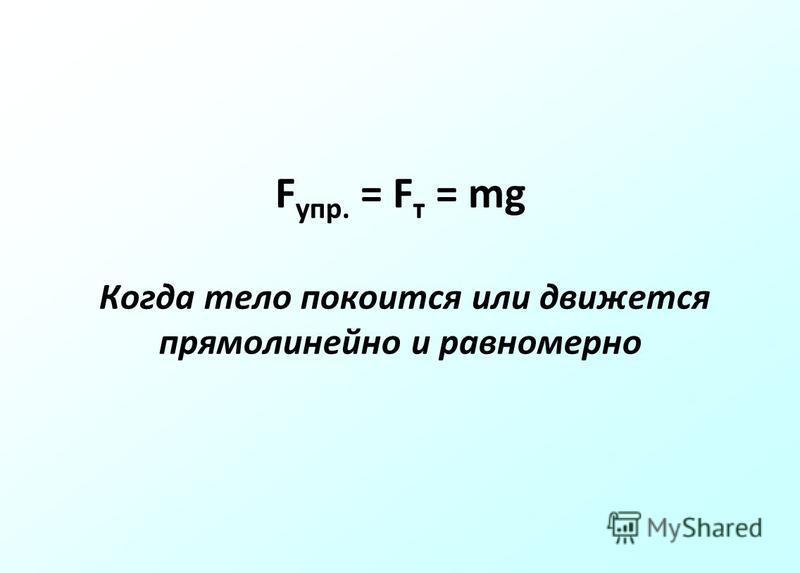 F упр. = F т = mg Когда тело покоится или движется прямолинейно и равномерно