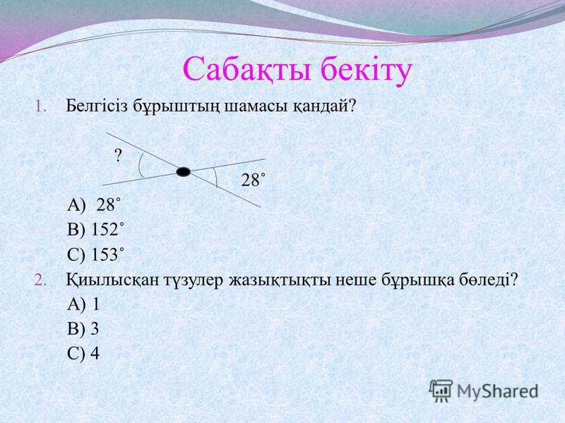 Сабақты бекіту 1. Белгісіз бұрыштың шамасы қандай? ? 28˚ А) 28˚ В) 152˚ С) 153˚ 2. Қиылысқан түзулер жазықтықты неше бұрышқа бөледі? А) 1 В) 3 С) 4