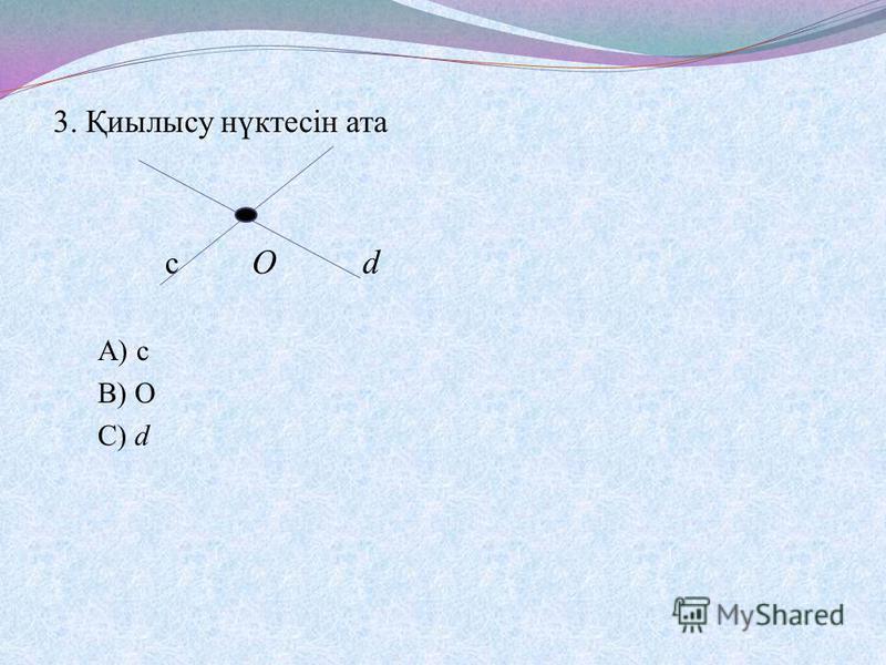 3. Қиылысу нүктесін ата с О d А) с В) О С) d