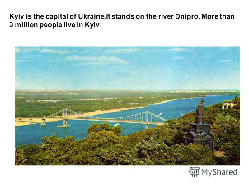 Kyiv is the capital of Ukraine.It stands on the river Dnipro. More than 3 million people live in Kyiv.