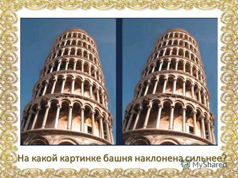 На какой картинке башня наклонена сильнее? На какой картинке башня наклонена сильнее?