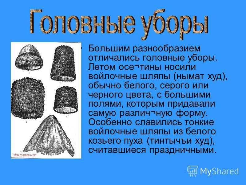 Большим разнообразием отличались головные уборы. Летом осе¬тины носили войлочные шляпы (нымат худ), обычно белого, серого или черного цвета, с большими полями, которым придавали самую различ¬иную форму. Особенно славились тонкие войлочные шляпы из бе