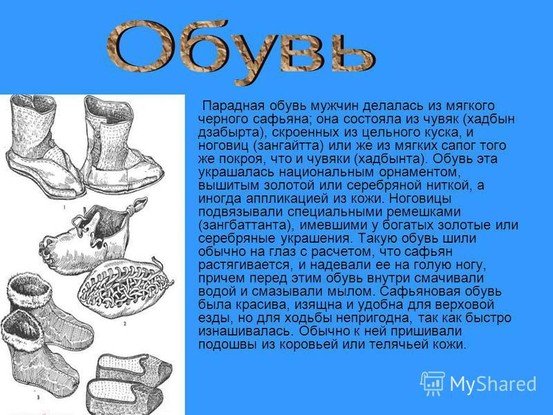 Парадная обувь мужчин делалась из мягкого черного сафьяна; она состояла из чувяк (хадбын дзабырта), скроенных из цельного куска, и ноговиц (зангайтта) или же из мягких сапог того же покроя, что и чувяки (хадбынта). Обувь эта украшалась национальным о