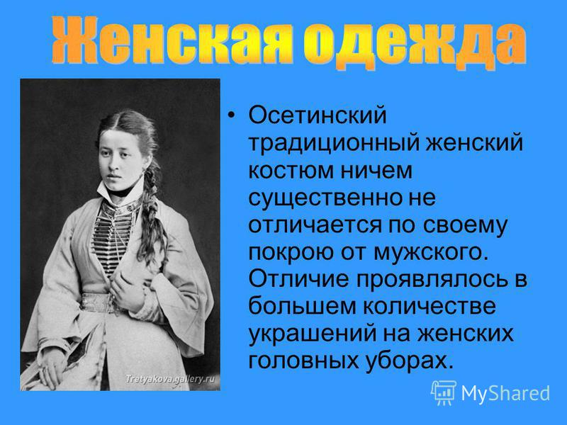Осетинский традиционный женский костюм ничем существенно не отличается по своему покрою от мужского. Отличие проявлялось в большем количестве украшений на женских головных уборах.