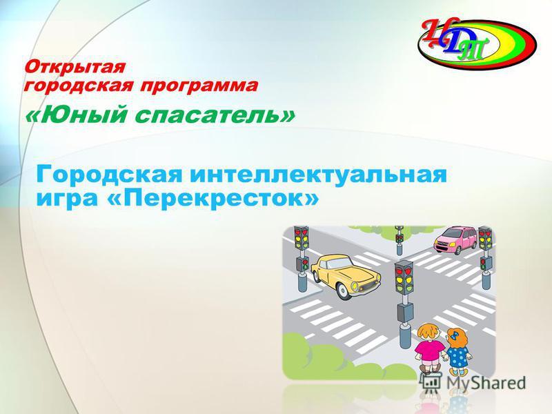Открытая городская программа «Юный спасатель» Городская интеллектуальная игра «Перекресток»
