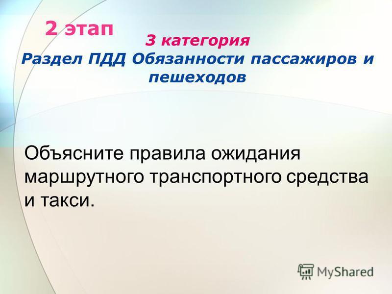 3 категория Раздел ПДД Обязанности пассажиров и пешеходов 2 этап Объясните правила ожидания маршрутного транспортного средства и такси.