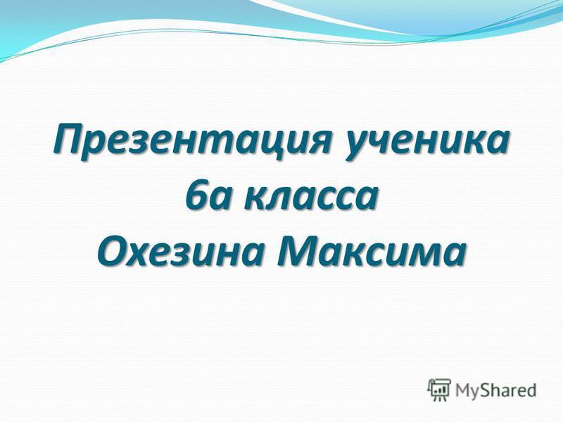 Презентация ученика 6 а класса Охезина Максима