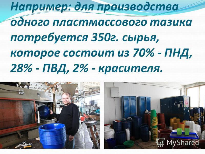 Например: для производства одного пластмассового тазика потребуется 350 г. сырья, которое состоит из 70% - ПНД, 28% - ПВД, 2% - красителя.