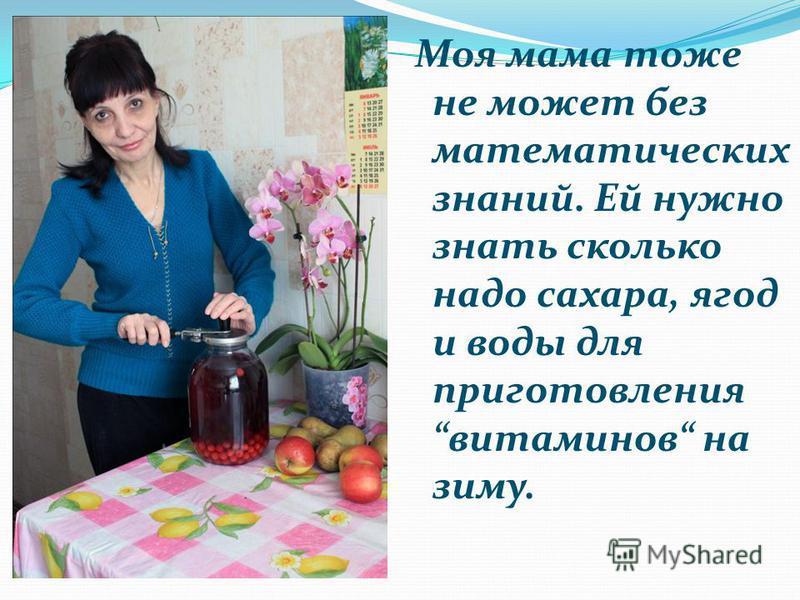 Моя мама тоже не может без математических знаний. Ей нужно знать сколько надо сахара, ягод и воды для приготовления витаминов на зиму.