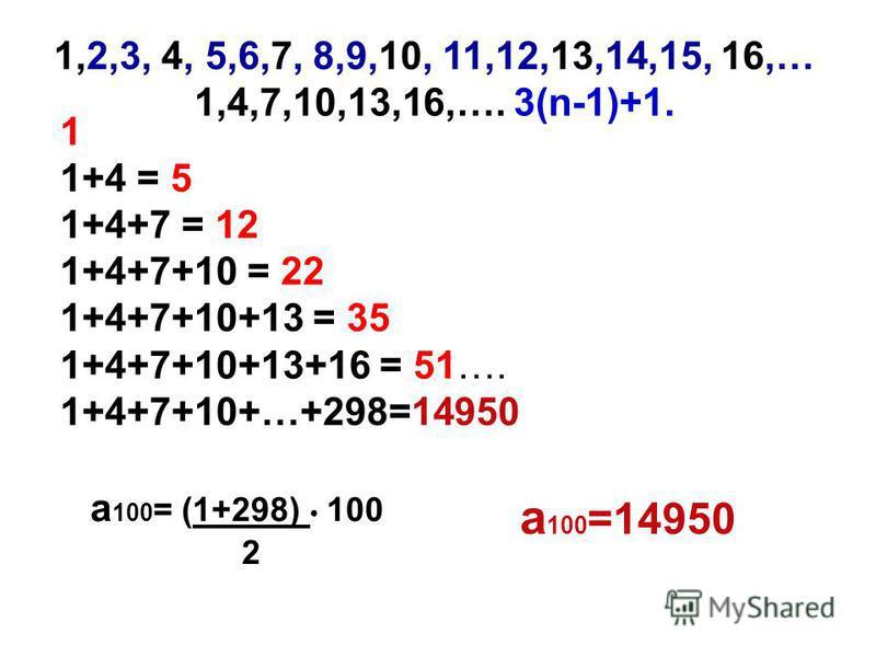 1,2,3, 4, 5,6,7, 8,9,10, 11,12,13,14,15, 16,… 1,4,7,10,13,16,…. 3(n-1)+1. 1 1+4 = 5 1+4+7 = 12 1+4+7+10 = 22 1+4+7+10+13 = 35 1+4+7+10+13+16 = 51…. 1+4+7+10+…+298=14950 а 100 = (1+298) 100 2 а 100 =14950