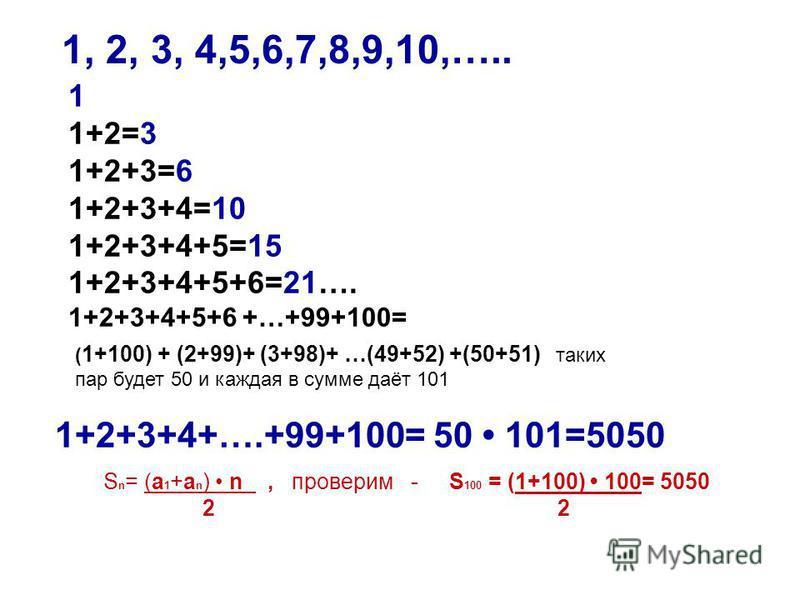 1 1+2=3 1+2+3=6 1+2+3+4=10 1+2+3+4+5=15 1+2+3+4+5+6=21…. 1+2+3+4+5+6 +…+99+100= ( 1+100) + (2+99)+ (3+98)+ …(49+52) +(50+51) таких пар будет 50 и каждая в сумме даёт 101 1, 2, 3, 4,5,6,7,8,9,10,….. 1+2+3+4+….+99+100= 50 101=5050 S n = (а 1 +а n ) n,