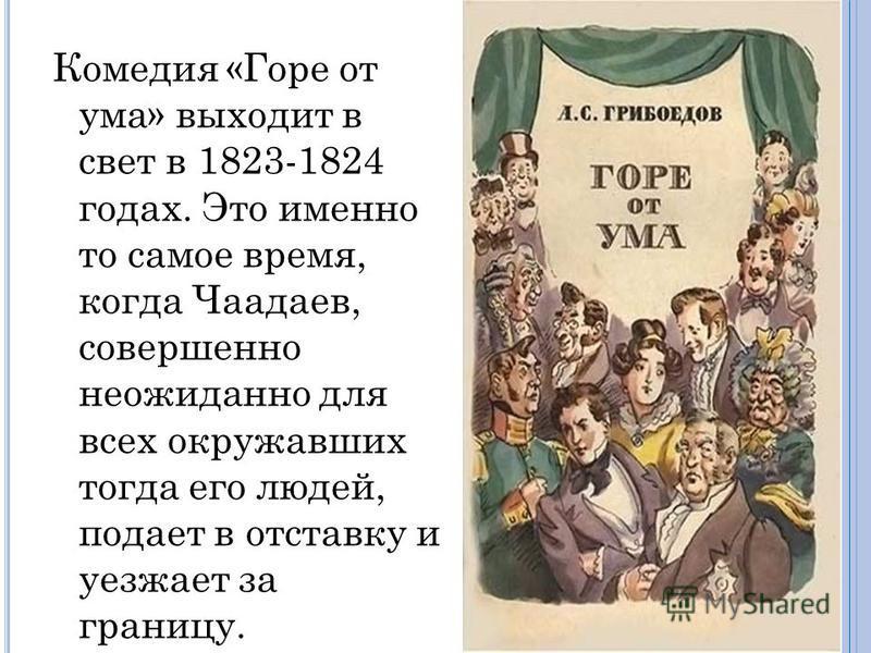 Комедия «Горе от ума» выходит в свет в 1823-1824 годах. Это именно то самое время, когда Чаадаев, совершенно неожиданно для всех окружавших тогда его людей, подает в отставку и уезжает за границу.