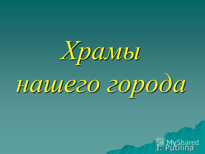 Храмы нашего города I. Putilina