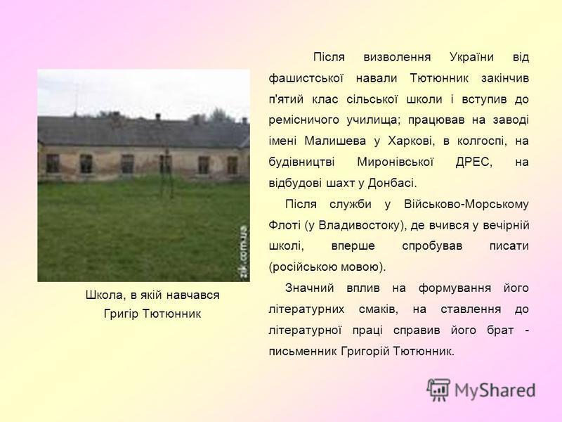 Школа, в якій навчався Григір Тютюнник Після визволення України від фашистської навали Тютюнник закінчив п'ятий клас сільської школи і вступив до ремісничого училища; працював на заводі імені Малишева у Харкові, в колгоспі, на будівництві Миронівсько