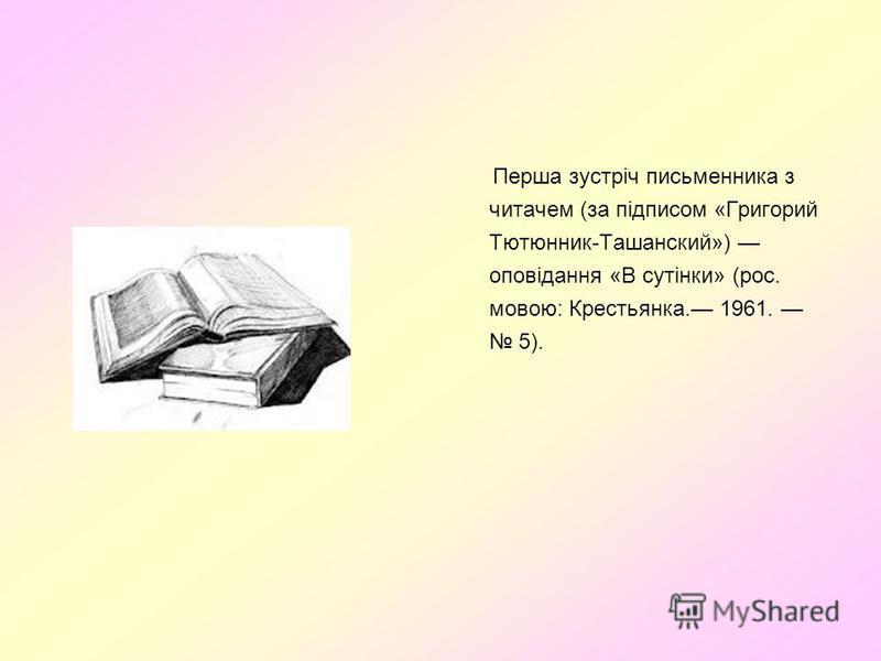 Перша зустріч письменника з читачем (за підписом «Григорий Тютюнник-Ташанский») оповідання «В сутінки» (рос. мовою: Крестьянка. 1961. 5).