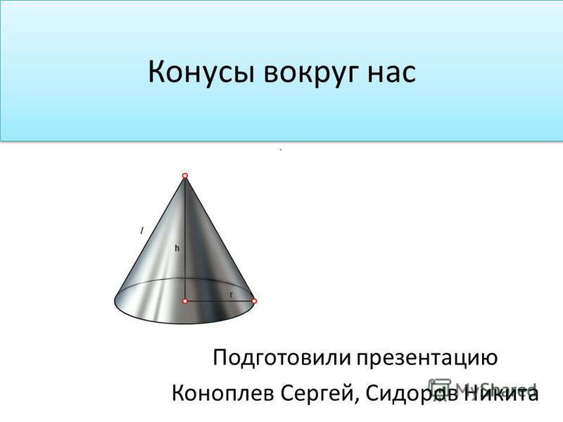Конусы вокруг нас Подготовили презентацию Коноплев Сергей, Сидоров Никита