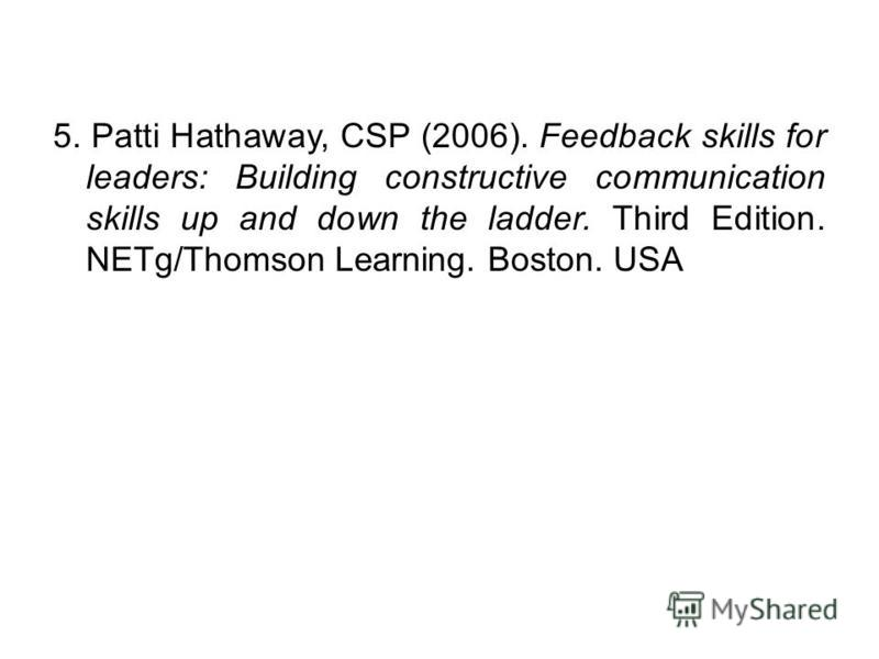 5. Patti Hathaway, CSP (2006). Feedback skills for leaders: Building constructive communication skills up and down the ladder. Third Edition. NETg/Thomson Learning. Boston. USA