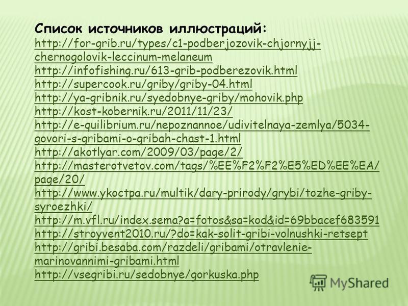Список источников иллюстраций: http://693437.ucoz.ru/publ/griby/grib_belyj_forma_setchataja /16-1-0-100 http://www.pics-land.ru/picture.php?id=76600 http://ya-gribnik.ru/syedobnye-griby/beluy-grib.php http://foto.mail.ru/mail/natanpav/_myphoto http:/