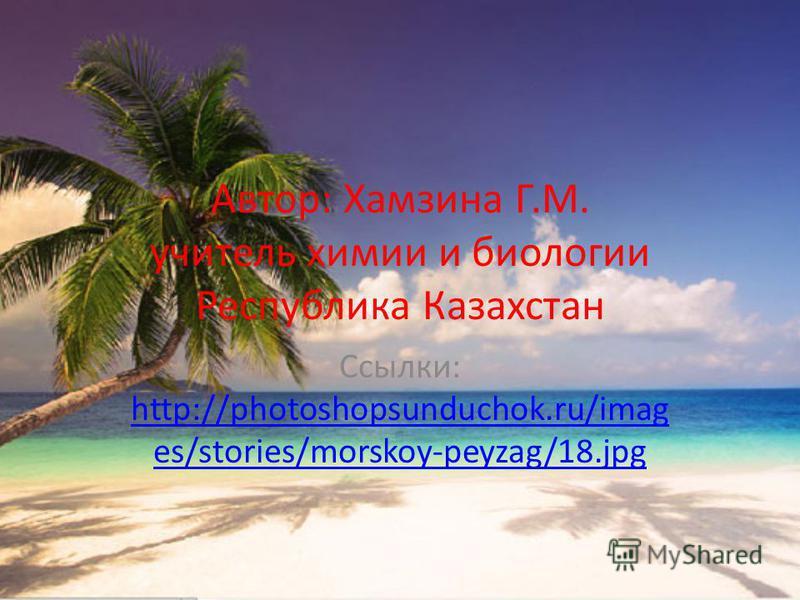 Автор: Хамзина Г.М. учитель химии и биологии Республика Казахстан Ссылки: http://photoshopsunduchok.ru/imag es/stories/morskoy-peyzag/18.jpg http://photoshopsunduchok.ru/imag es/stories/morskoy-peyzag/18.jpg