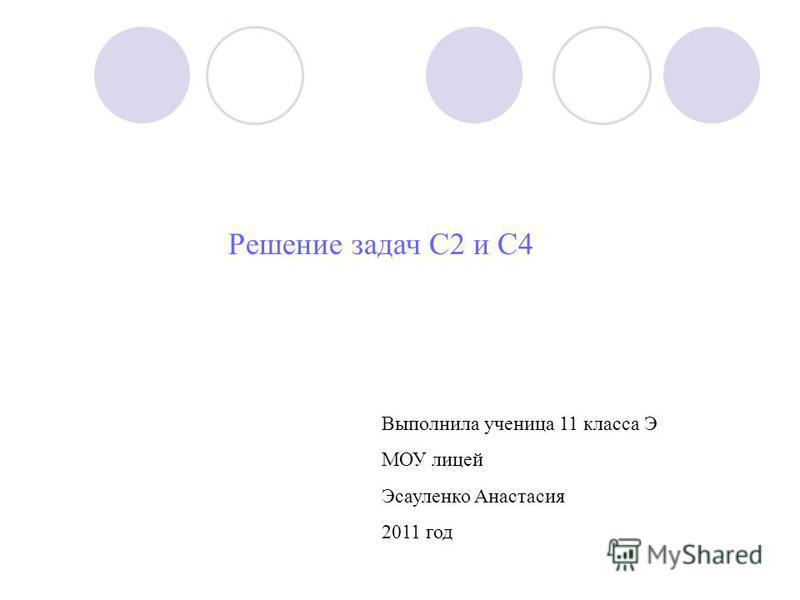 Решение задач C2 и C4 Выполнила ученица 11 класса Э МОУ лицей Эсауленко Анастасия 2011 год