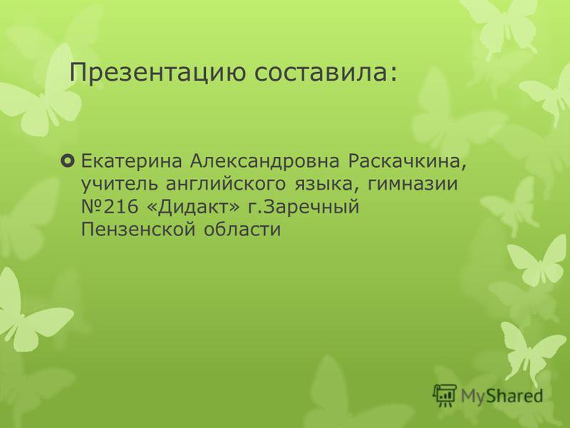 Презентацию составила: Екатерина Александровна Раскачкина, учитель английского языка, гимназии 216 «Дидакт» г.Заречный Пензенской области